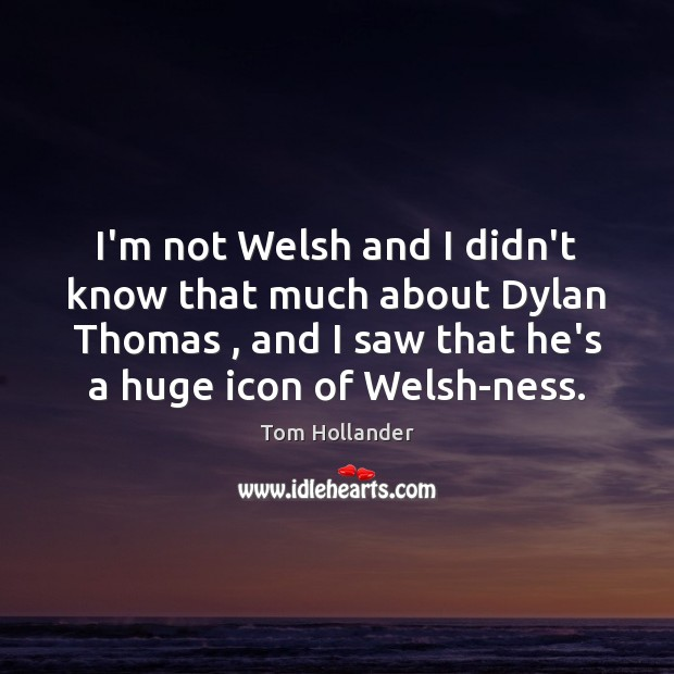 I'm not Welsh and I didn't know that much about Dylan Thomas , Tom Hollander Picture Quote
