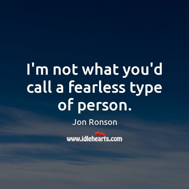 I'm not what you'd call a fearless type of person. Jon Ronson Picture Quote
