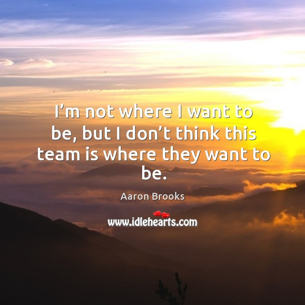 Image, I'm not where I want to be, but I don't think this team is where they want to be.