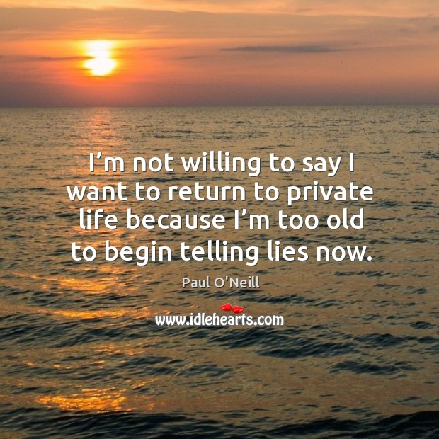 I'm not willing to say I want to return to private life because I'm too old to begin telling lies now. Image