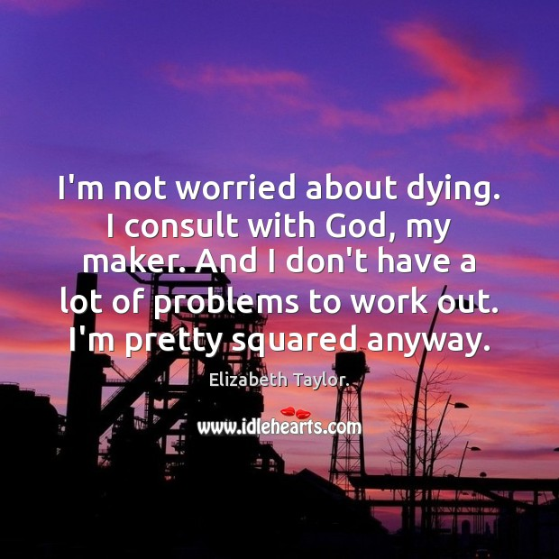 I'm not worried about dying. I consult with God, my maker. And Elizabeth Taylor. Picture Quote