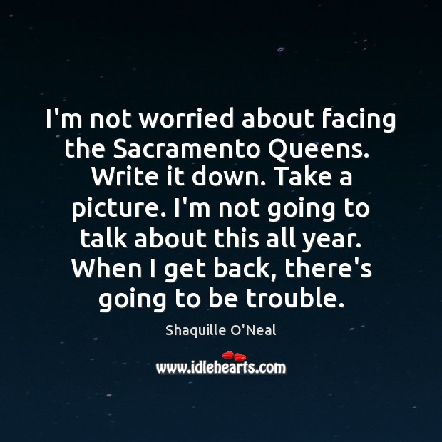 Image, I'm not worried about facing the Sacramento Queens.  Write it down. Take