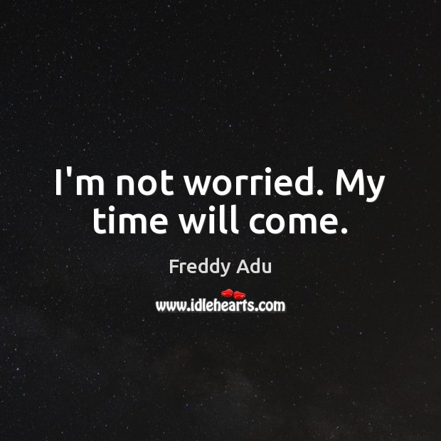I'm not worried. My time will come. Freddy Adu Picture Quote