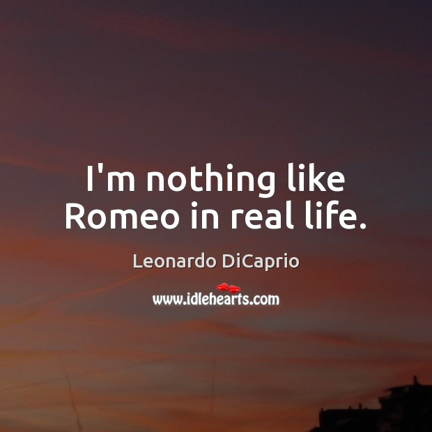 I'm nothing like Romeo in real life. Leonardo DiCaprio Picture Quote