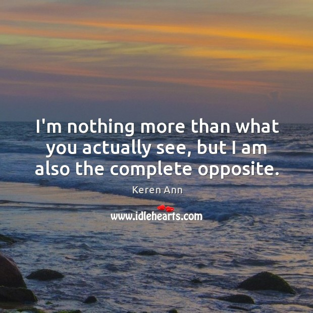 I'm nothing more than what you actually see, but I am also the complete opposite. Image