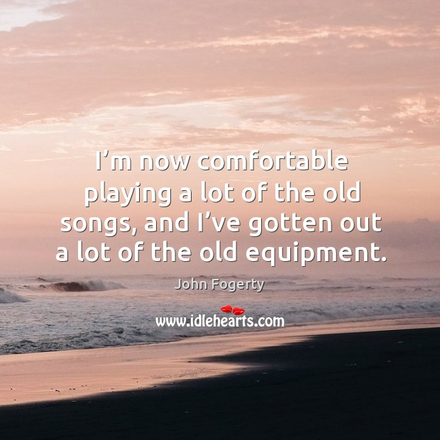 Image, I'm now comfortable playing a lot of the old songs, and I've gotten out a lot of the old equipment.
