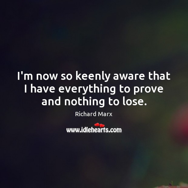 I'm now so keenly aware that I have everything to prove and nothing to lose. Richard Marx Picture Quote