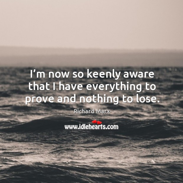 I'm now so keenly aware that I have everything to prove and nothing to lose. Image