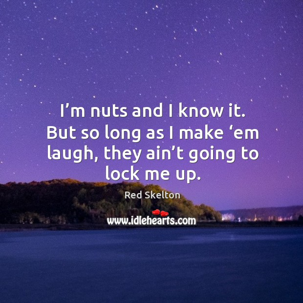 I'm nuts and I know it. But so long as I make 'em laugh, they ain't going to lock me up. Image