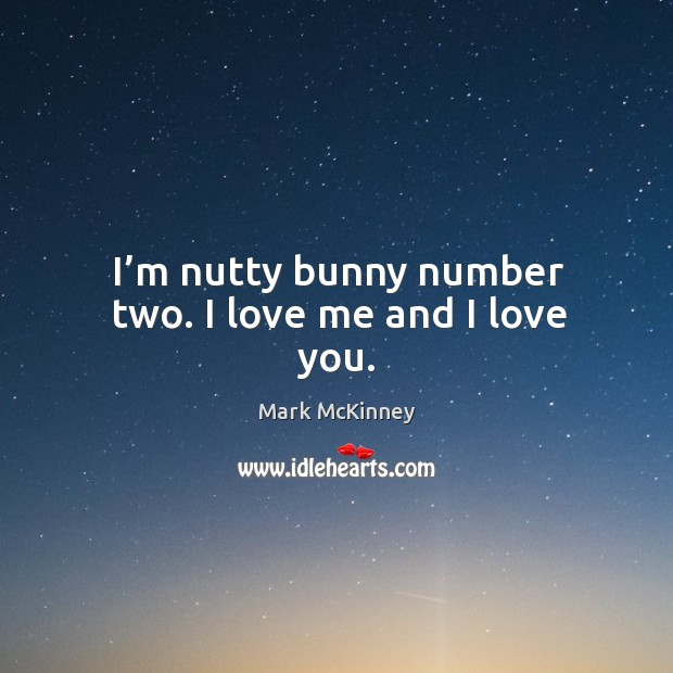 I'm nutty bunny number two. I love me and I love you. Mark McKinney Picture Quote