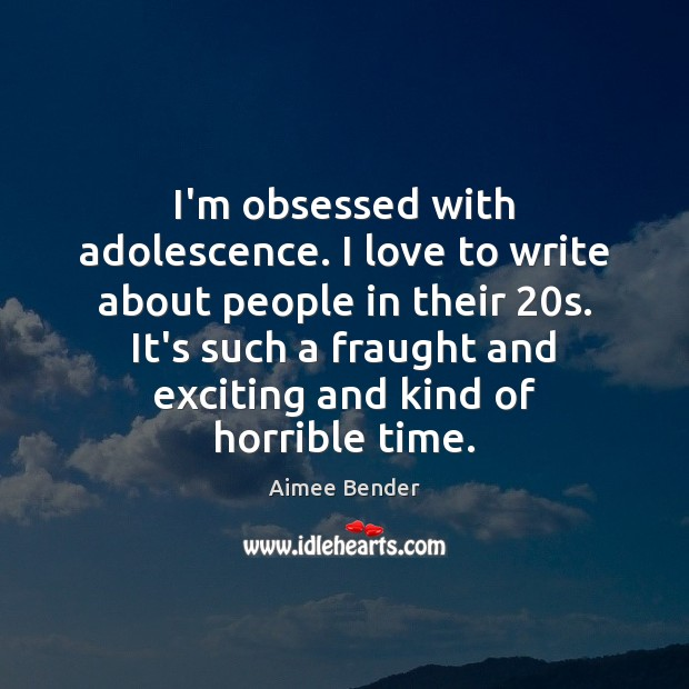 I'm obsessed with adolescence. I love to write about people in their 20 Image