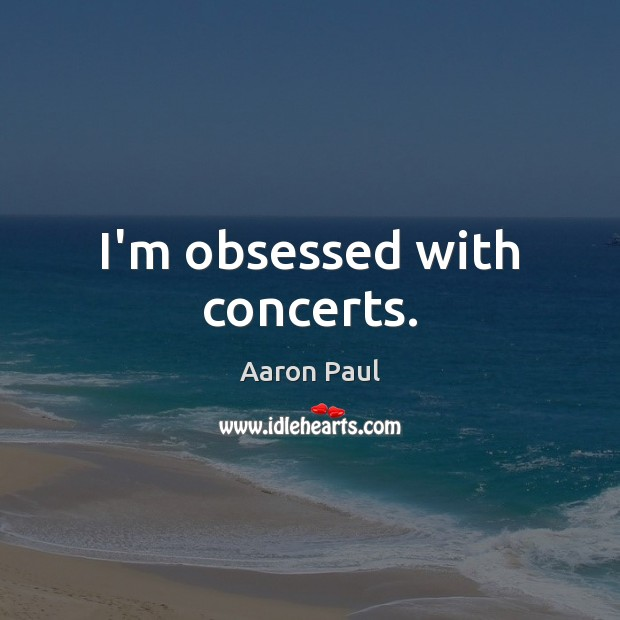 I'm obsessed with concerts. Aaron Paul Picture Quote