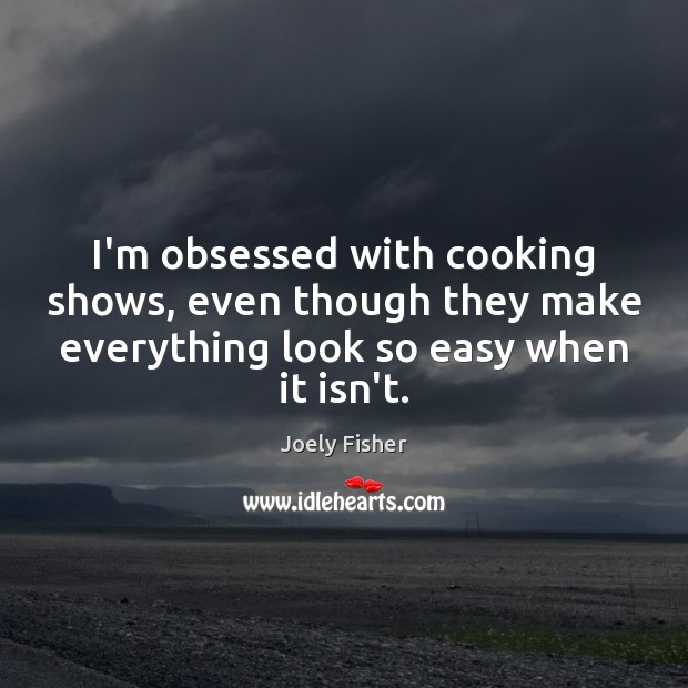 I'm obsessed with cooking shows, even though they make everything look so Joely Fisher Picture Quote
