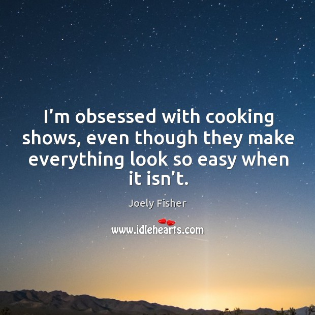 I'm obsessed with cooking shows, even though they make everything look so easy when it isn't. Joely Fisher Picture Quote