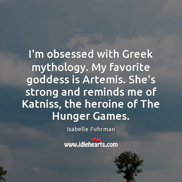 I'm obsessed with Greek mythology. My favorite Goddess is Artemis. She's strong Isabelle Fuhrman Picture Quote