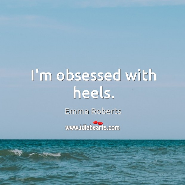 I'm obsessed with heels. Emma Roberts Picture Quote