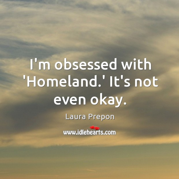 I'm obsessed with 'Homeland.' It's not even okay. Laura Prepon Picture Quote