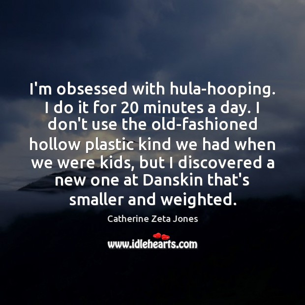 I'm obsessed with hula-hooping. I do it for 20 minutes a day. I Catherine Zeta Jones Picture Quote
