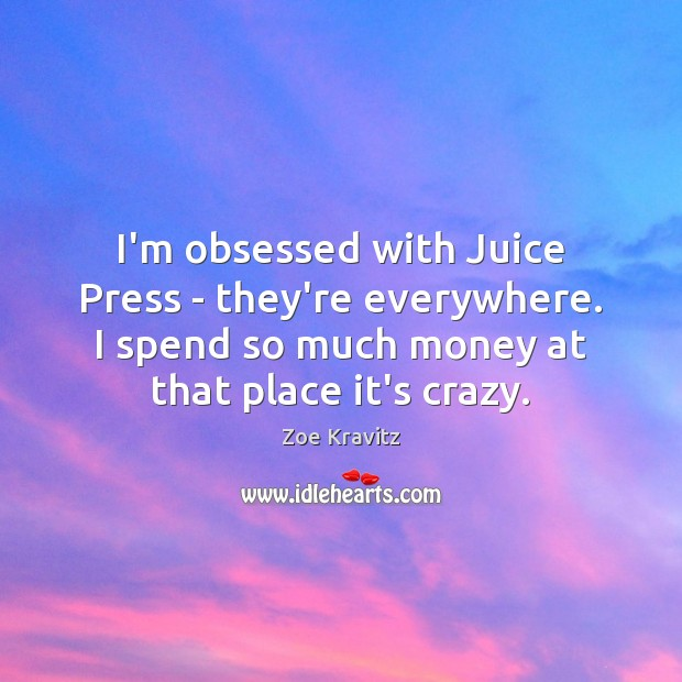 I'm obsessed with Juice Press – they're everywhere. I spend so much Zoe Kravitz Picture Quote