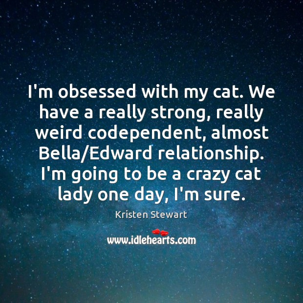 I'm obsessed with my cat. We have a really strong, really weird Kristen Stewart Picture Quote