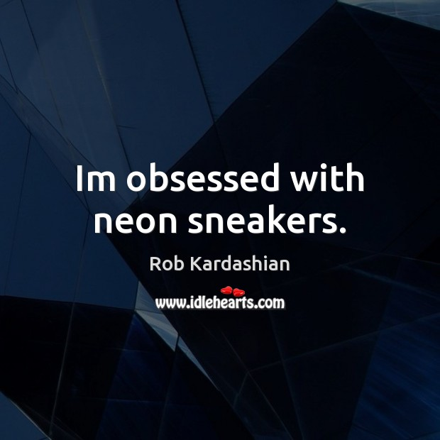 Im obsessed with neon sneakers. Rob Kardashian Picture Quote