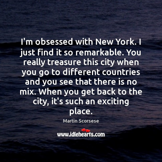 Image, I'm obsessed with New York. I just find it so remarkable. You