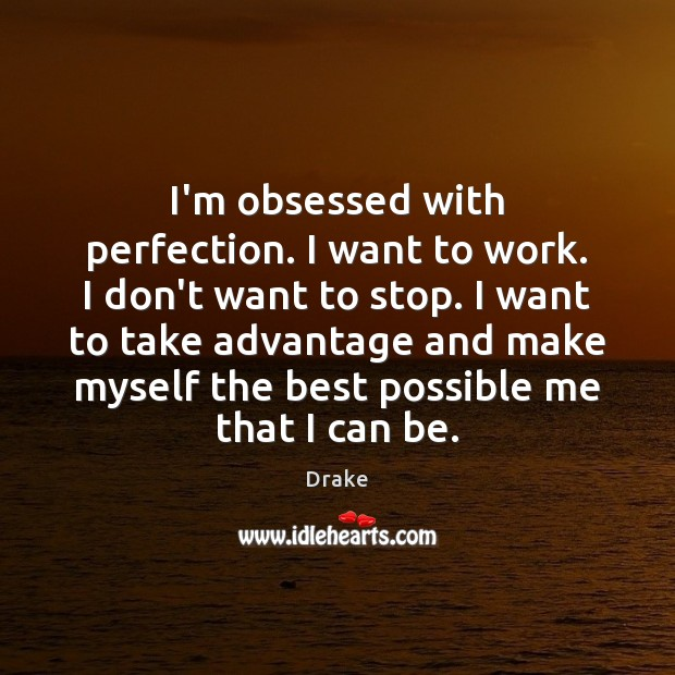 Image, I'm obsessed with perfection. I want to work. I don't want to
