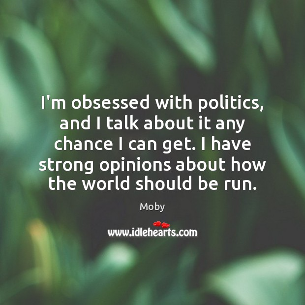 Image, I'm obsessed with politics, and I talk about it any chance I