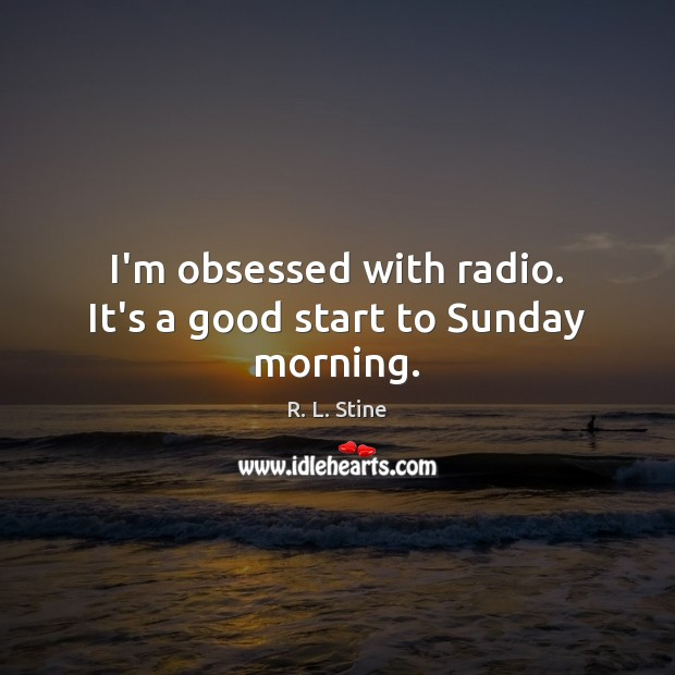 I'm obsessed with radio. It's a good start to Sunday morning. R. L. Stine Picture Quote