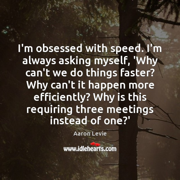 Image, I'm obsessed with speed. I'm always asking myself, 'Why can't we do