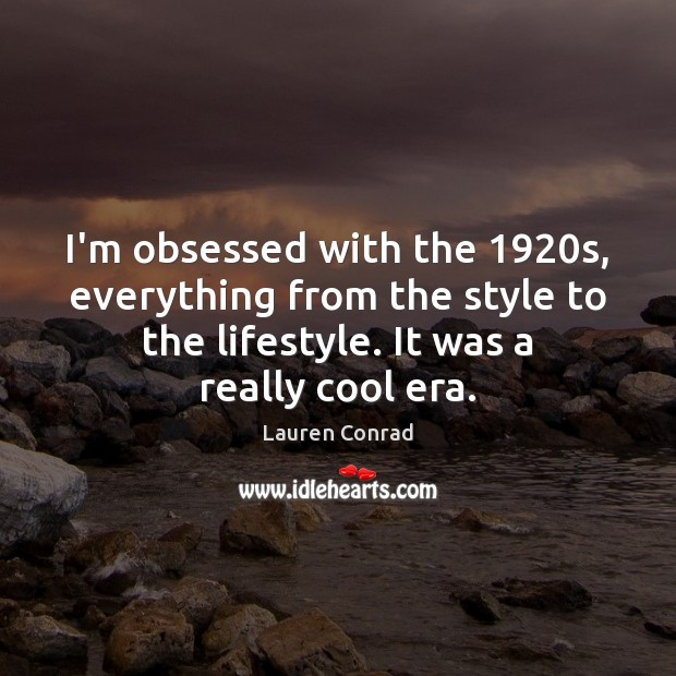 I'm obsessed with the 1920s, everything from the style to the lifestyle. Lauren Conrad Picture Quote
