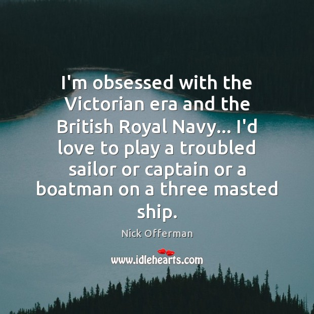 I'm obsessed with the Victorian era and the British Royal Navy… I'd Nick Offerman Picture Quote