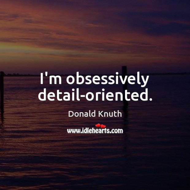 I'm obsessively detail-oriented. Donald Knuth Picture Quote