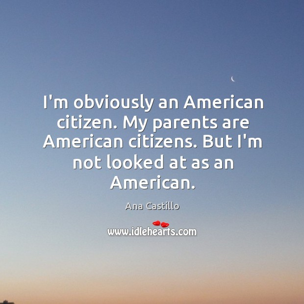 Image, I'm obviously an American citizen. My parents are American citizens. But I'm