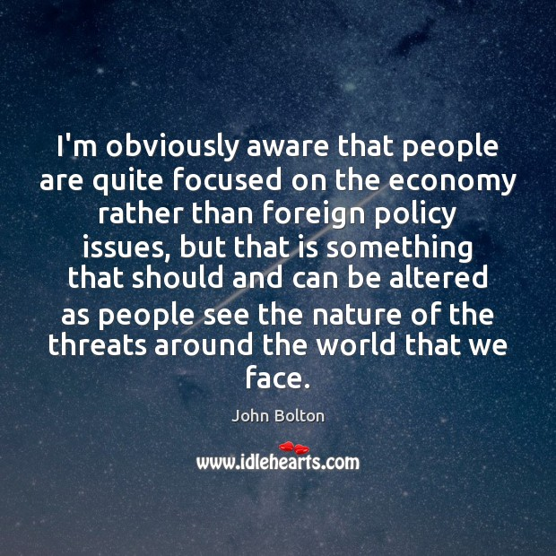 I'm obviously aware that people are quite focused on the economy rather John Bolton Picture Quote