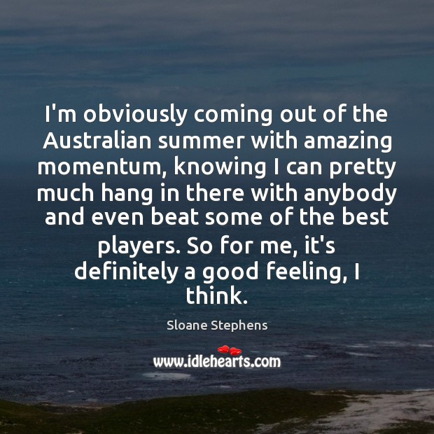 I'm obviously coming out of the Australian summer with amazing momentum, knowing Sloane Stephens Picture Quote