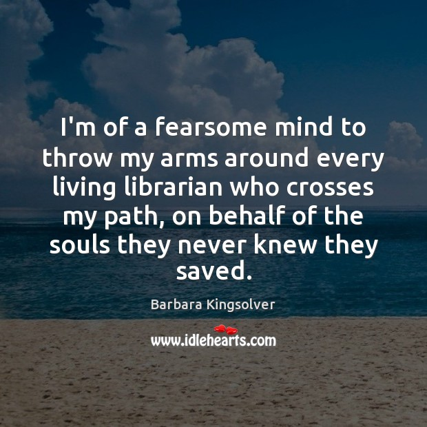 I'm of a fearsome mind to throw my arms around every living Barbara Kingsolver Picture Quote