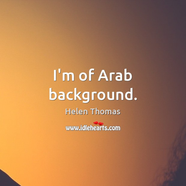 I'm of Arab background. Helen Thomas Picture Quote