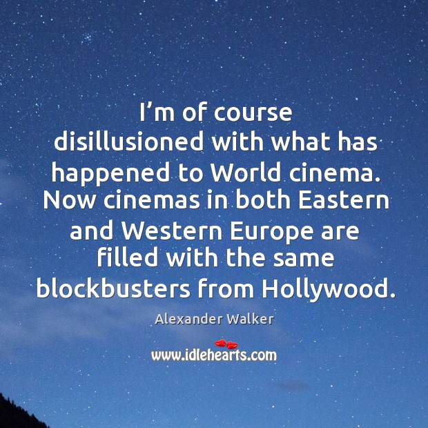 Image, I'm of course disillusioned with what has happened to world cinema.