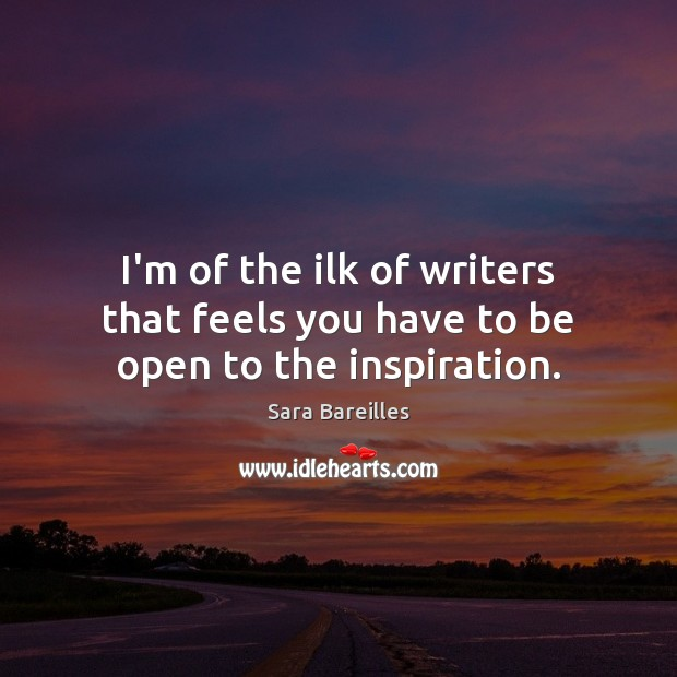 I'm of the ilk of writers that feels you have to be open to the inspiration. Sara Bareilles Picture Quote
