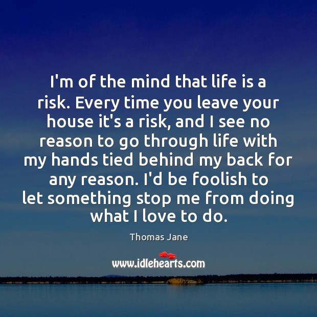Image, I'm of the mind that life is a risk. Every time you