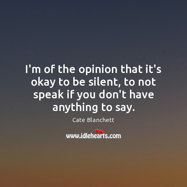 I'm of the opinion that it's okay to be silent, to not Cate Blanchett Picture Quote