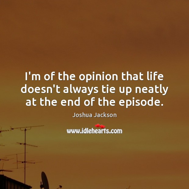 I'm of the opinion that life doesn't always tie up neatly at the end of the episode. Joshua Jackson Picture Quote