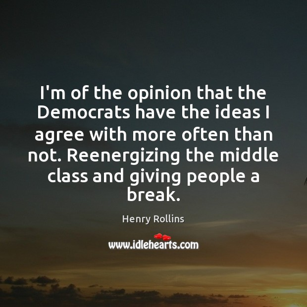 I'm of the opinion that the Democrats have the ideas I agree Agree Quotes Image