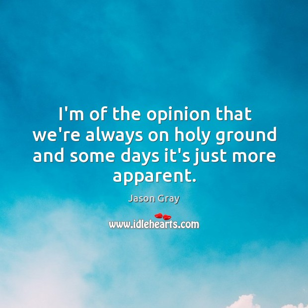 I'm of the opinion that we're always on holy ground and some days it's just more apparent. Image