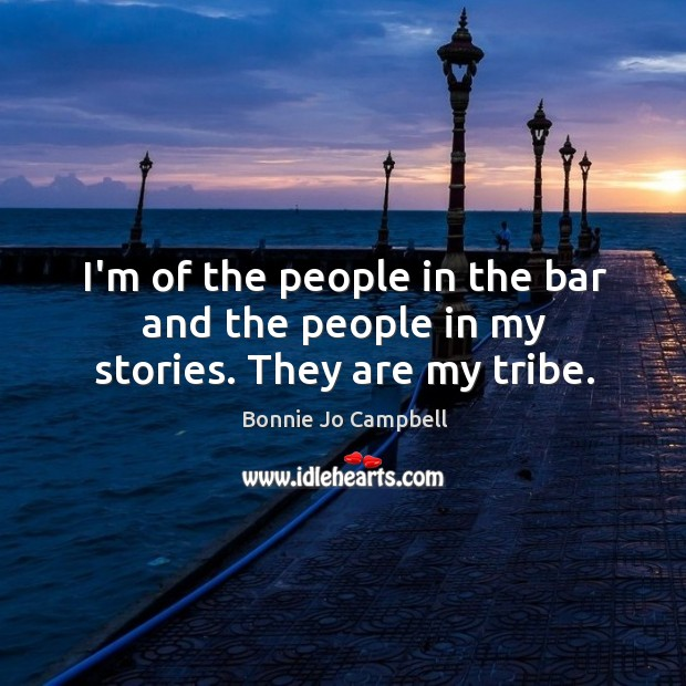 I'm of the people in the bar and the people in my stories. They are my tribe. Image