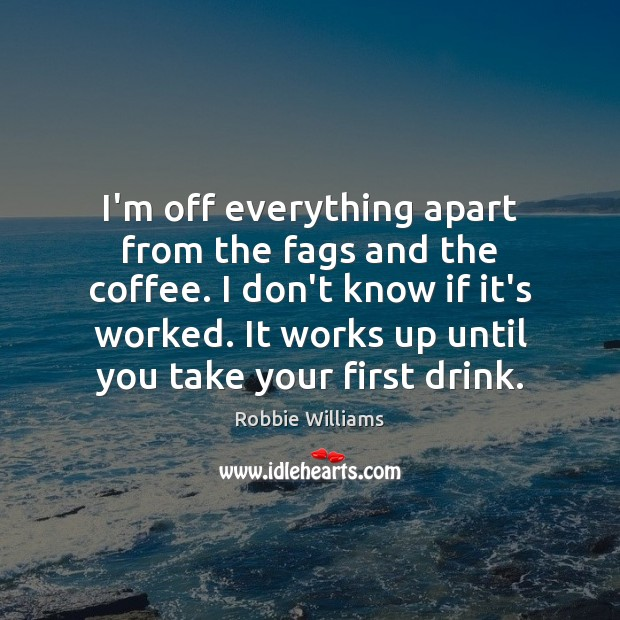 I'm off everything apart from the fags and the coffee. I don't Robbie Williams Picture Quote