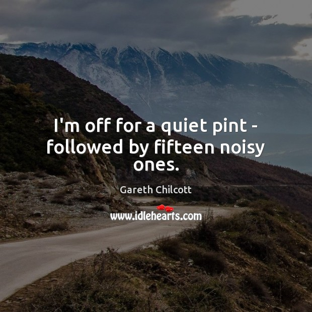 I'm off for a quiet pint – followed by fifteen noisy ones. Image