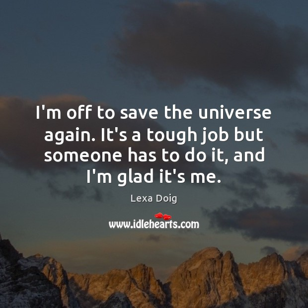I'm off to save the universe again. It's a tough job but Lexa Doig Picture Quote