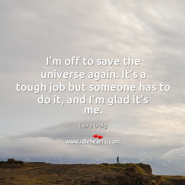 I'm off to save the universe again. It's a tough job but someone has to do it, and I'm glad it's me. Lexa Doig Picture Quote